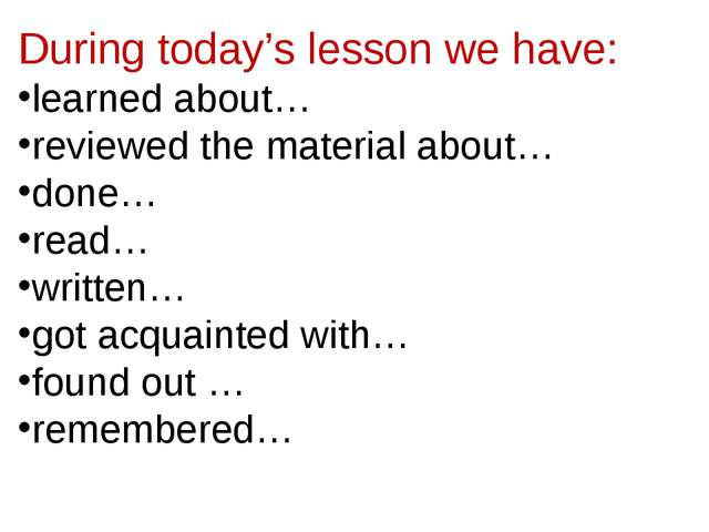 During today's lesson we have: learned about… reviewed the material about… do...