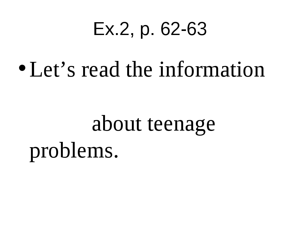 Ex.2, p. 62-63 Let's read the information about teenage problems.