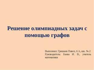 Решение олимпиадных задач с помощью графов Выполнил: Гришаев Павел, 6 А, шк.