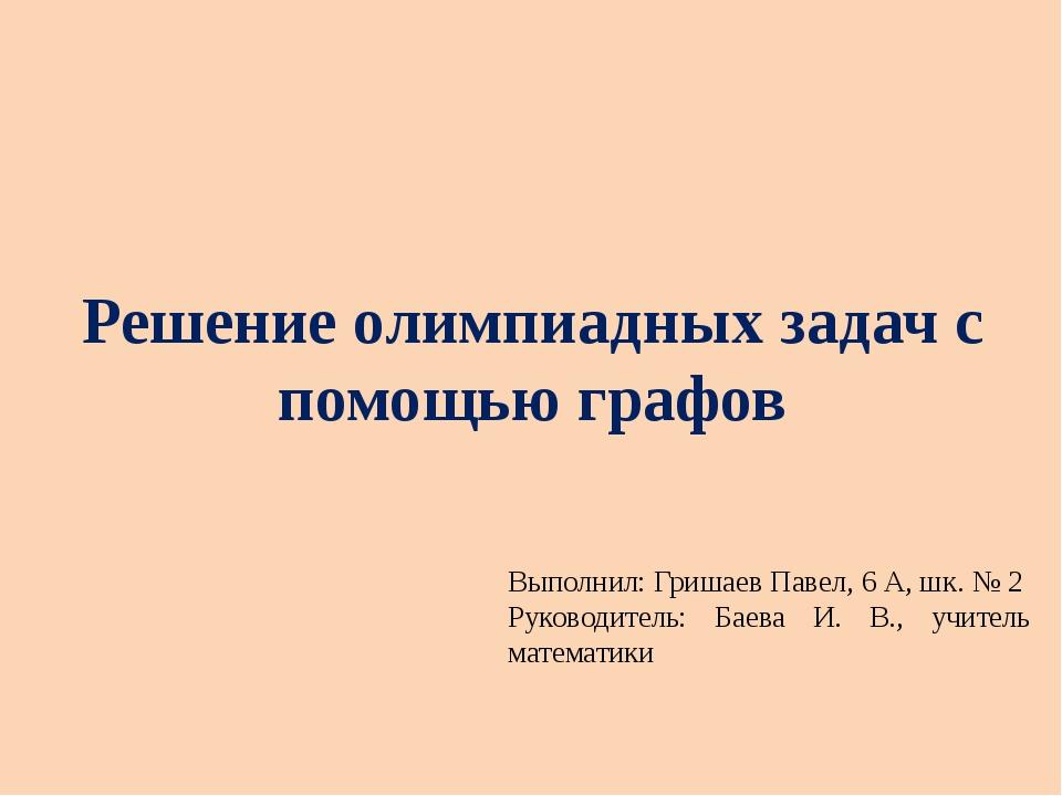 Решение олимпиадных задач с помощью графов Выполнил: Гришаев Павел, 6 А, шк....