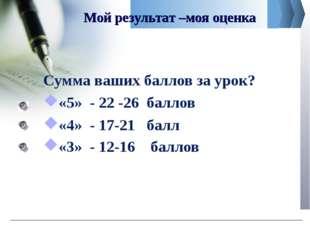 Мой результат –моя оценка Сумма ваших баллов за урок? «5» - 22 -26 баллов «4»