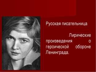 Русская писательница Лирические произведения о героической обороне Ленинграда.