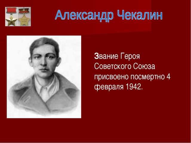 Звание Героя Советского Союза присвоено посмертно 4 февраля 1942.