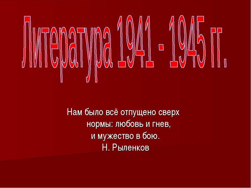 Нам было всё отпущено сверх нормы: любовь и гнев, и мужество в бою. Н. Рыленков