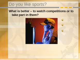 Do you like sports? What is better – to watch competitions or to take part in