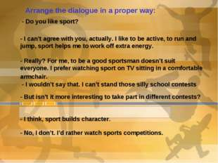 Arrange the dialogue in a proper way: - Do you like sport? - I can't agree wi