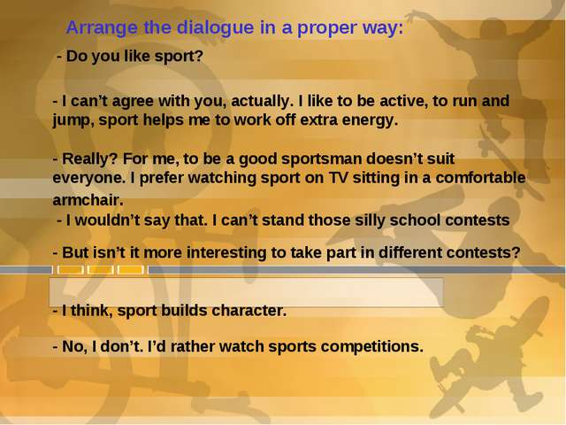 Arrange the dialogue in a proper way: - Do you like sport? - I can't agree wi...