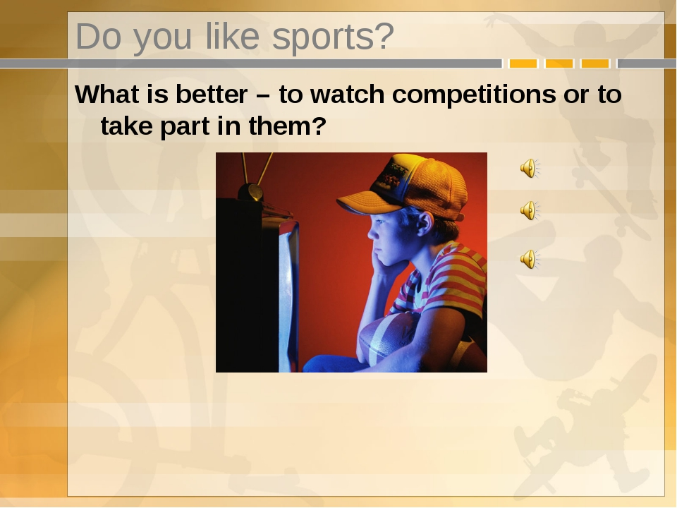 Do you like sports? What is better – to watch competitions or to take part in...