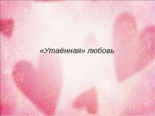 «Утаённая» любовь