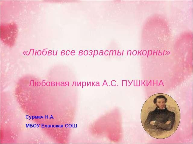 «Любви все возрасты покорны» Любовная лирика А.С. ПУШКИНА Сурмач Н.А. МБОУ Ел...