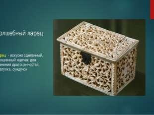 Волшебный ларец Ларец - искусно сделанный, украшенный ящичек для хранения дра