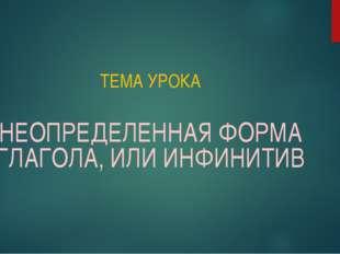 ТЕМА УРОКА НЕОПРЕДЕЛЕННАЯ ФОРМА ГЛАГОЛА, ИЛИ ИНФИНИТИВ