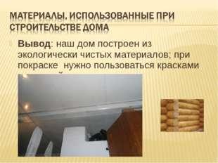 Вывод: наш дом построен из экологически чистых материалов; при покраске нужно