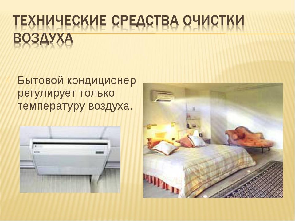 Бытовой кондиционер регулирует только температуру воздуха.