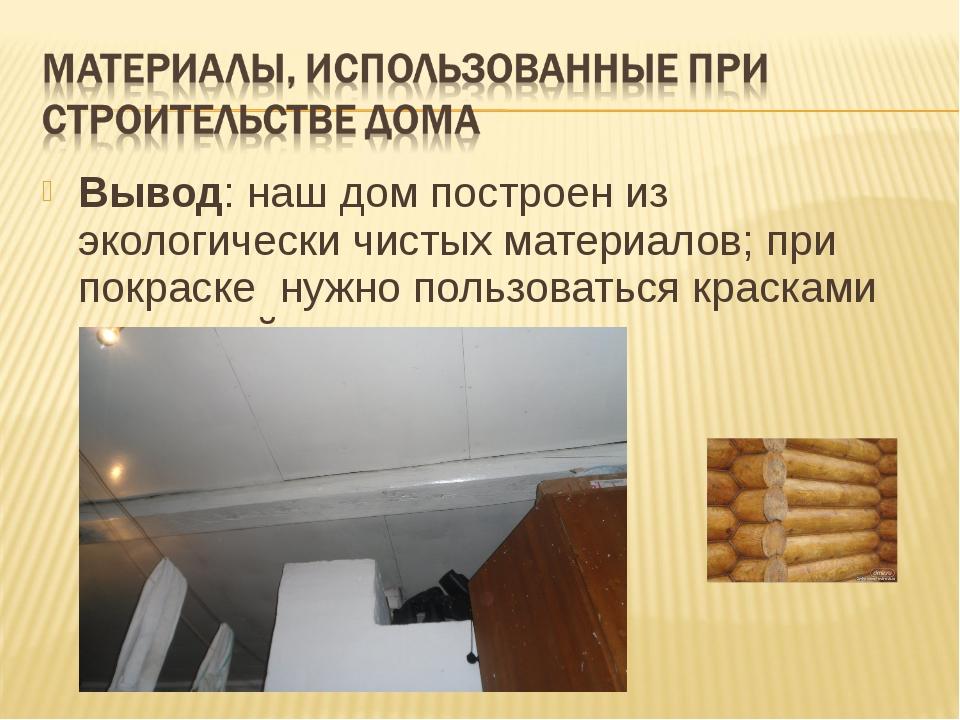 Вывод: наш дом построен из экологически чистых материалов; при покраске нужно...