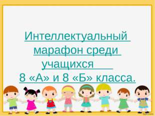 Интеллектуальный марафон среди учащихся 8 «А» и 8 «Б» класса.