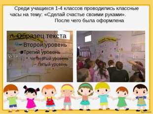 Среди учащихся 1-4 классов проводилиськлассные часы на тему: «Сделай счасть
