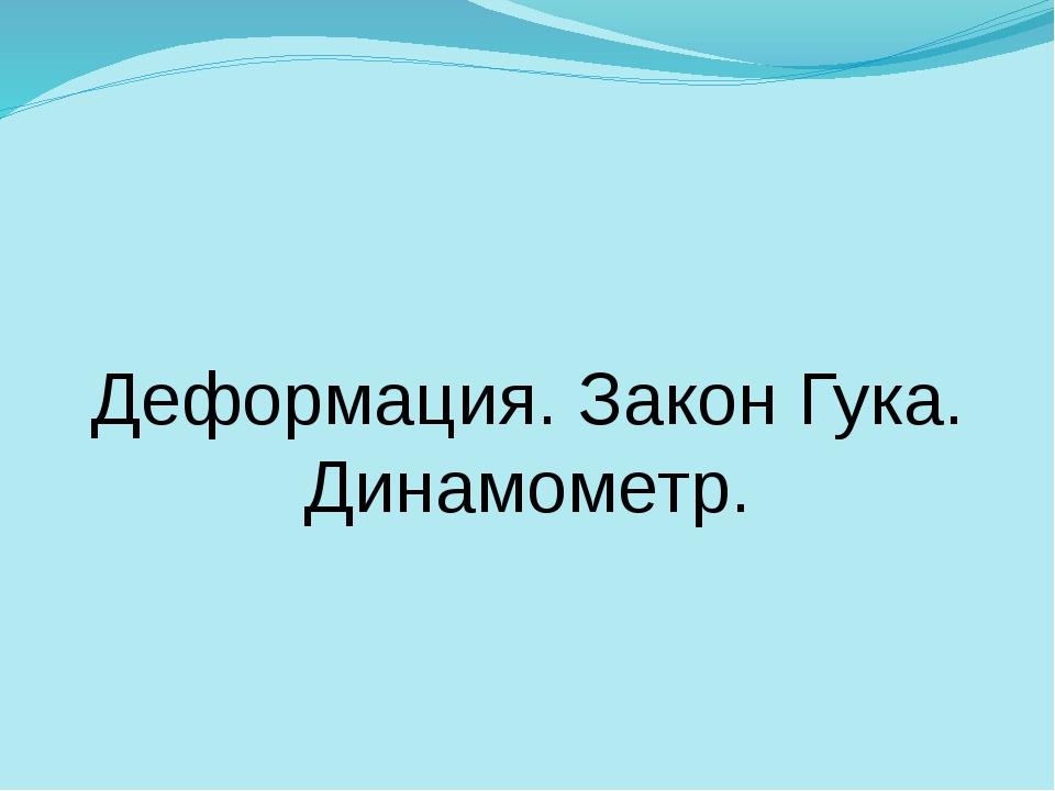 Деформация. Закон Гука. Динамометр.