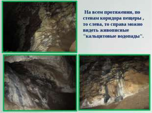 На всем протяжении, по стенам коридора пещеры , то слева, то справа можно ви