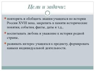 Цели и задачи:  повторить и обобщить знания учащихся по истории России XVIII