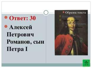 Ответ: 30 Алексей Петрович Романов, сын Петра I
