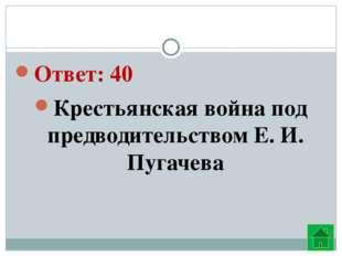 Ответ: 40 Крестьянская война под предводительством Е. И. Пугачева