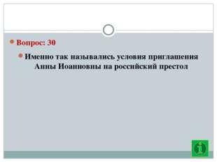 Вопрос: 30 Именно так назывались условия приглашения Анны Иоанновны на росси