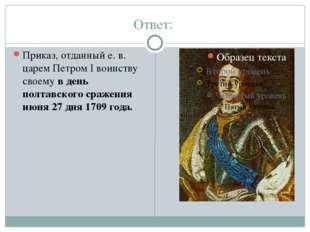 Ответ:  Приказ, отданный е. в. царем Петром I воинству своему в день полтавс