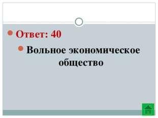 Ответ: 40 Вольное экономическое общество