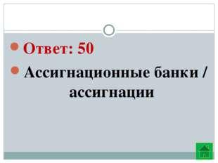 Ответ: 50 Ассигнационные банки / ассигнации