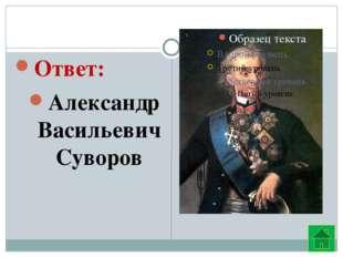 Ответ: Александр Васильевич Суворов