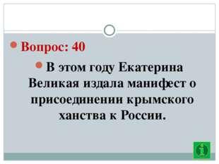 Вопрос: 40 В этом году Екатерина Великая издала манифест о присоединении кры