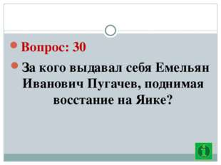 Вопрос: 30 За кого выдавал себя Емельян Иванович Пугачев, поднимая восстание
