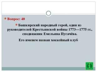 Вопрос: 40 Башкирский народный герой, один из руководителей Крестьянской вой