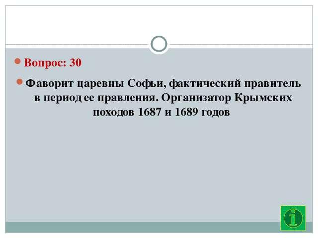 Вопрос: 30 Фаворит царевны Софьи, фактический правитель в период ее правлени...