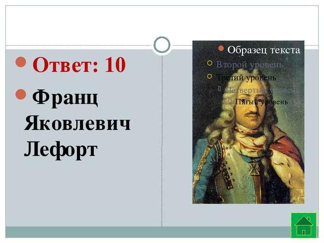 Ответ: 10 Франц Яковлевич Лефорт