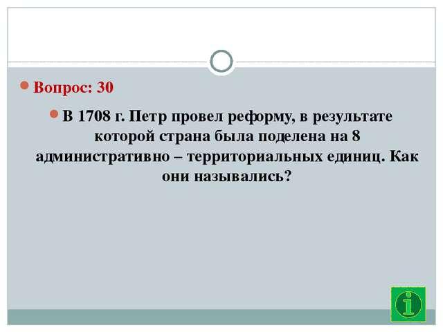 Вопрос: 30 В 1708 г. Петр провел реформу, в результате которой страна была п...