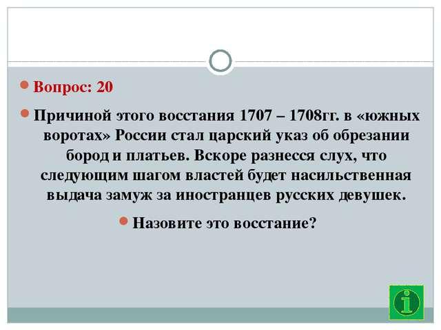 Вопрос: 20 Причиной этого восстания 1707 – 1708гг. в «южных воротах» России...