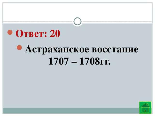 Ответ: 20  Астраханское восстание 1707 – 1708гг.