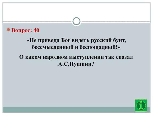 Вопрос: 40 «Не приведи Бог видеть русский бунт, бессмысленный и беспощадный!...