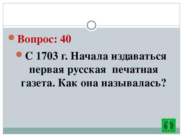 Вопрос: 40 С 1703 г. Начала издаваться первая русская  печатная газета. Как...