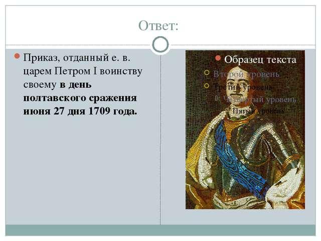 Ответ:  Приказ, отданный е. в. царем Петром I воинству своему в день полтавс...