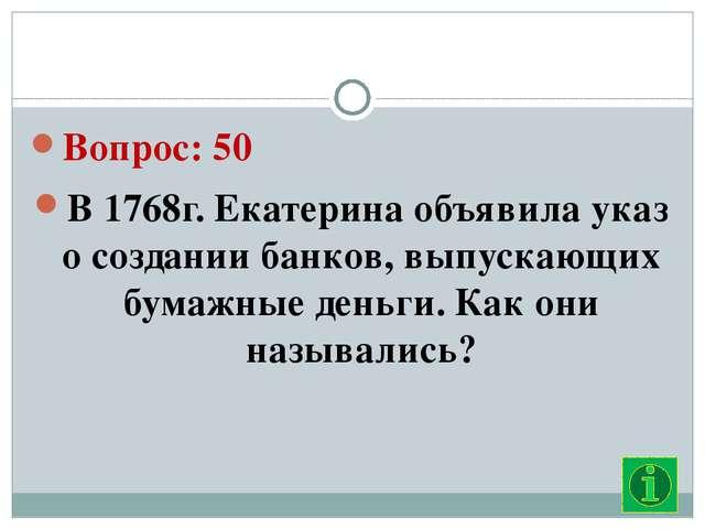 Вопрос: 50 В 1768г. Екатерина объявила указ о создании банков, выпускающих б...
