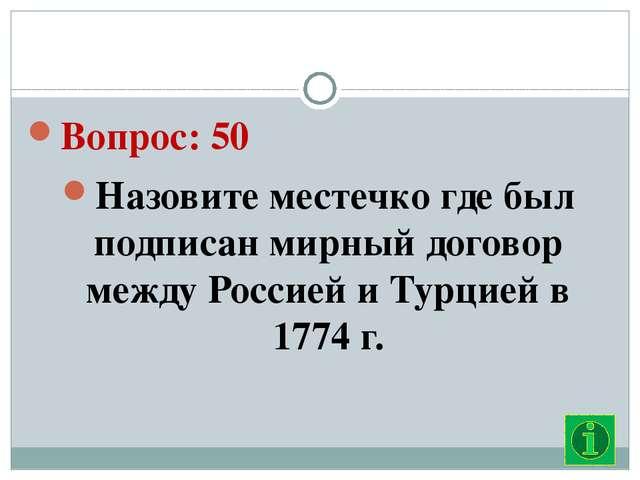 Вопрос: 50 Назовите местечко где был подписан мирный договор между Россией и...