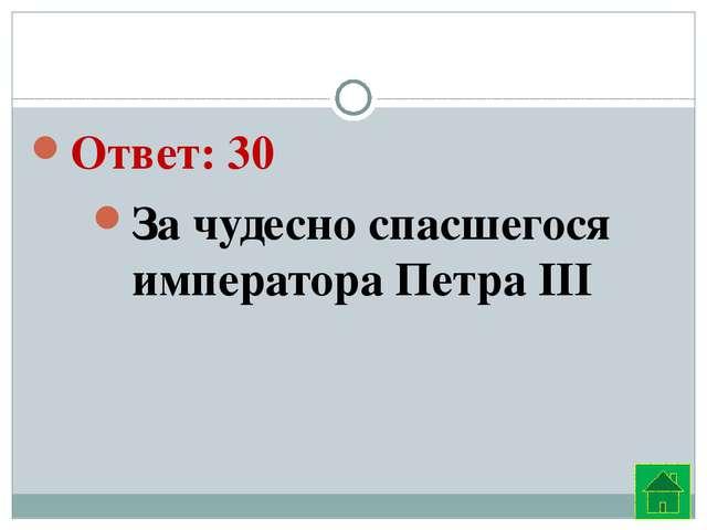Ответ: 30 За чудесно спасшегося императора Петра III
