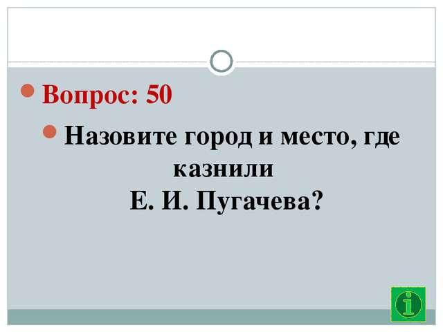 Вопрос: 50 Назовите город и место, где казнили  Е. И. Пугачева?