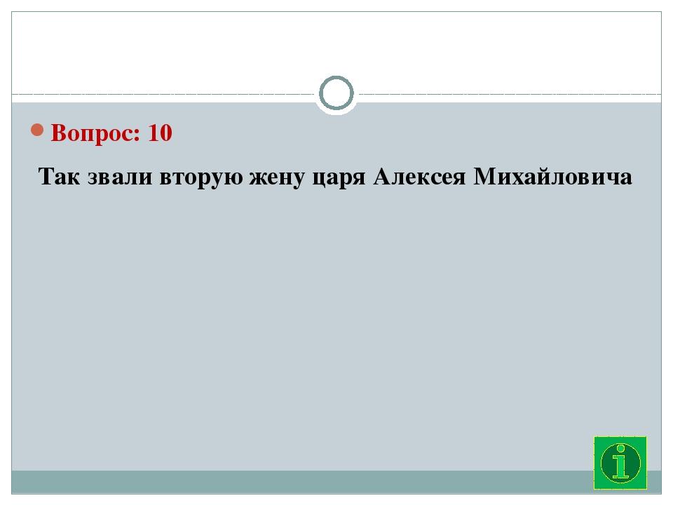 Вопрос: 10 Так звали вторую жену царя Алексея Михайловича