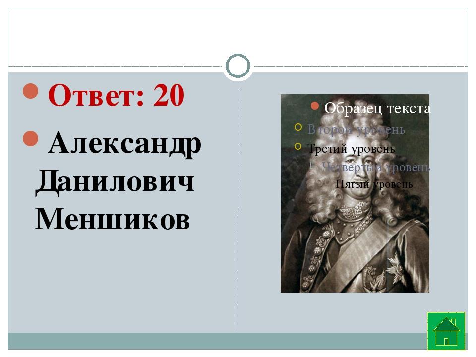 Ответ: 20 Александр Данилович Меншиков