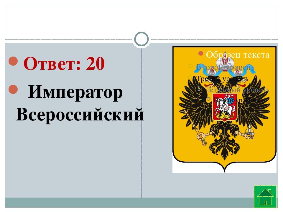 Ответ: 20  Император Всероссийский