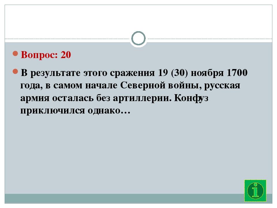 Вопрос: 20 В результате этого сражения 19 (30) ноября 1700 года, в самом нач...